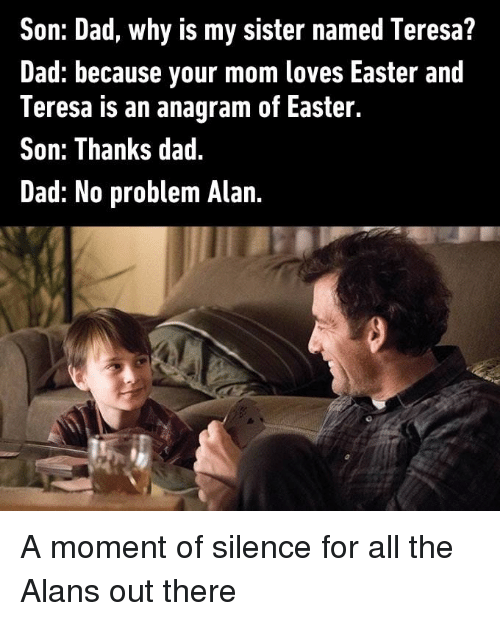 a moment of silence: Son: Dad, why is my sister named Teresa?  Dad: because your mom loves Easter and  Teresa is an anagram of Easter.  Son: Thanks dad.  Dad: No problem Alan A moment of silence for all the Alans out there