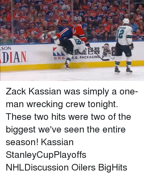 wrecking: SON  DIAN  O. R. G., R.G. PACKAGIN Zack Kassian was simply a one-man wrecking crew tonight. These two hits were two of the biggest we've seen the entire season! Kassian StanleyCupPlayoffs NHLDiscussion Oilers BigHits