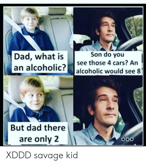 Cars, Dad, and Savage: Son do you  Dad, what is  an alcoholic? alcoholic would see 8  see those 4 cars? An  But dad there  are only 2  o00 XDDD savage kid