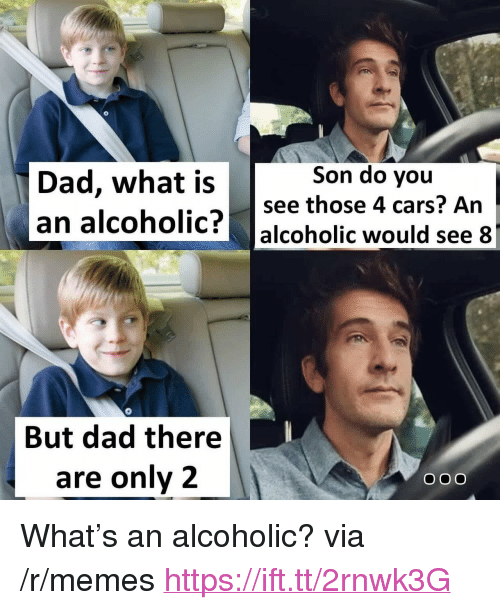 """Cars, Dad, and Memes: Son do you  Dad, what is  an alcoholic?  see those 4 cars? An  alcoholic would see  0  But dad there  are only 2  ooO <p>What's an alcoholic? via /r/memes <a href=""""https://ift.tt/2rnwk3G"""">https://ift.tt/2rnwk3G</a></p>"""
