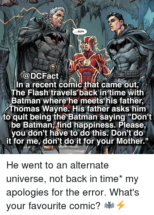 """thomas wayne: SON.  Fact  In a recent comic that came out,  The Flash travels back in time With  Batman where he meets his father,  Thomas Wayne. His father asks him  to quit being the Batman saying """"Don't  be Batman, find happiness. Please  you don't have to do this. Don't do  it for me, don't do it for your Mother. He went to an alternate universe, not back in time* my apologies for the error. What's your favourite comic? 🦇⚡️"""