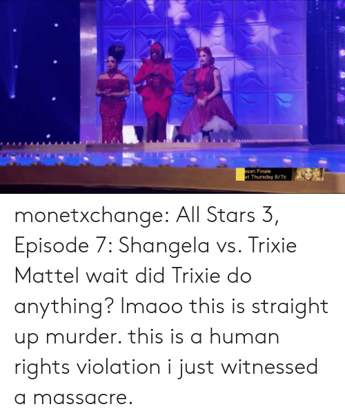 mattel: son Finale  t Thursday 8/7c monetxchange: All Stars 3, Episode 7: Shangela vs. Trixie Mattel wait did Trixie do anything? lmaoo this is straight up murder. this is a human rights violation i just witnessed a massacre.
