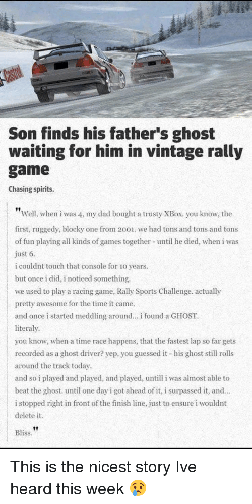 Delete It: Son finds his father's ghost  waiting for him in vintage rally  game  Chasing spirits.  Well, when i was 4, my dad bought a trusty XBox. you know, the  first, ruggedy, blocky one from 2001. we had tons and tons and tons  of fun playing all kinds of games together- until he died, when i was  just 6.  i couldnt touch that console for 10 years  but once i did, i noticed something.  we used to play a racing game, Rally Sports Challenge. actually  pretty awesome for the time it came.  and once i started meddling around.. found a GHOST  literaly  you know, when a time race happens, that the fastest lap so far gets  recorded as a ghost driver? yep, you guessed it his ghost still rolls  around the track today  and so i played and played, and played, untill i was almost able to  beat the ghost. until one day i got ahead of it, i surpassed it, and  i stopped right in front of the finish line, just to ensure i wouldnt  delete it.  Bliss. This is the nicest story Ive heard this week 😢