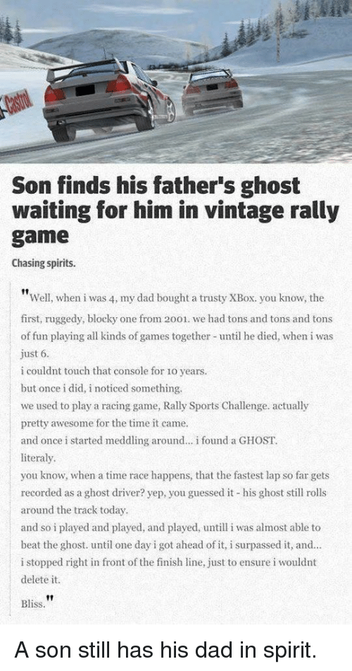 Delete It: Son finds his father's ghost  waiting for him in vintage rally  game  Chasing spirits.  Well, when i was 4, my dad bought a trusty XBox. you know, the  first, ruggedy, blocky one from 2001. we had tons and tons and tons  of fun playing all kinds of games together until he died, when i was  ust 6  i couldnt touch that console for 1o years.  but once i did, i noticed something.  we used to play a racing game, Rally Sports Challenge. actually  pretty awesome for the time it came.  and once i started meddling around.. i found a GHOST.  literaly  you know, when a time race happens, that the fastest lap so far gets  recorded as a ghost driver? yep, you guessed it his ghost sll rolls  around the track today  and so i played and played, and played, untill i was almost able to  beat the ghost. until one day i got ahead of it, i surpassed it, and  i stopped right in front of the finish line, just to ensure i wouldnt  delete it.  |  Bliss A son still has his dad in spirit.