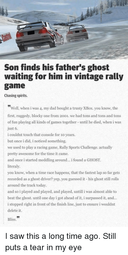 Delete It: Son finds his father's ghost  waiting for him in vintage rally  game  Chasing spirits.  Well, when i was 4, my dad bought a trusty XBox. you know, the  first, ruggedy, blocky one from 2001. we had tons and tons and tons  of fun playing all kinds of games together until he died, when i was  ust 6  i couldnt touch that console for 1o years.  but once i did, i noticed something.  we used to play a racing game, Rally Sports Challenge. actually  pretty awesome for the time it came.  and once i started meddling around... i found a GHOST.  literaly  you know, when a time race happens, that the fastest lap so far gets  recorded as a ghost driver? yep, you guessed it his ghost sll rolls  around the track today  and so i played and played, and played, untill i was almost able to  beat the ghost. until one day i got ahead of it, i surpassed it, and.  i stopped right in front of the finish line, just to ensure i wouldnt  delete it  Bliss I saw this a long time ago. Still puts a tear in my eye