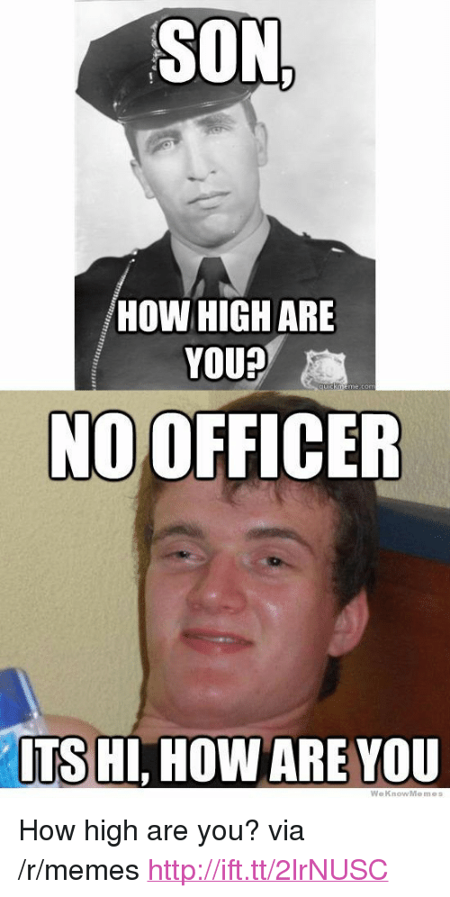 "How High, Memes, and Http: SON  HOW HIGH ARE  YOU?  cuik  NO OFFICER  TS HI, HOW ARE VOU  WeKnowMemes <p>How high are you? via /r/memes <a href=""http://ift.tt/2lrNUSC"">http://ift.tt/2lrNUSC</a></p>"