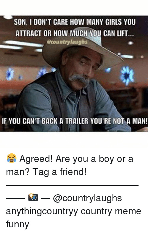 Country Meme: SON, I DON'T CARE HOW MANY GIRLS YOU  ATTRACT OR HOW MUCH YOU CAN LIFT  @countrylaughs  IF YOU CAN'T BACK A TRAILER YOU'RE NOT A MAN! 😂 Agreed! Are you a boy or a man? Tag a friend! ———————————————— 📸 — @countrylaughs anythingcountryy country meme funny