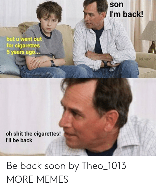 theo: son  I'm back!  but u went out  for cigarettes  5 years ago...  ei.ying.lo  oh shit the cigarettes!  I'lIl be back Be back soon by Theo_1013 MORE MEMES