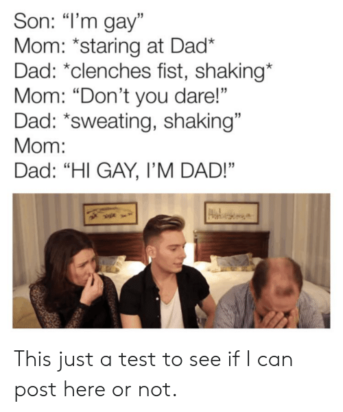"Dad, Test, and Im Gay: Son: ""I'm gay""  Mom: *staring at Dad*  Dad: *clenches fist, shaking*  Mom: ""Don't you dare!""  Dad: *sweating, shaking""  Mom:  Dad: ""HI GAY, I'M DAD!"" This just a test to see if I can post here or not."