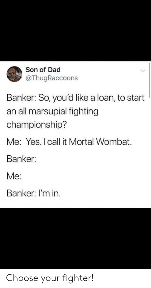 Choose Your: Son of Dad  @ThugRaccoons  Banker: So, you'd like a loan, to start  an all marsupial fighting  championship?  Me: Yes. I call it Mortal Wombat.  Banker:  Me:  Banker: I'm in Choose your fighter!