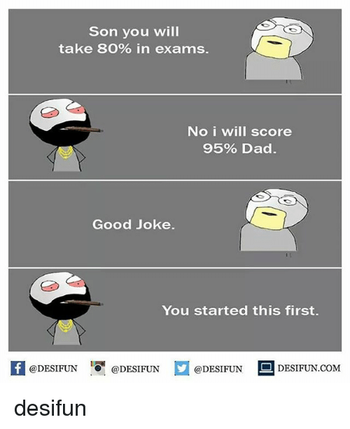 Dad, Memes, and Good: Son you will  take 80% in exams.  No i will score  95% Dad.  Good Joke.  You started this first.  @DESIFUN 10團@DESIFUN  @DESIFUN  DESIFUN.COMM desifun
