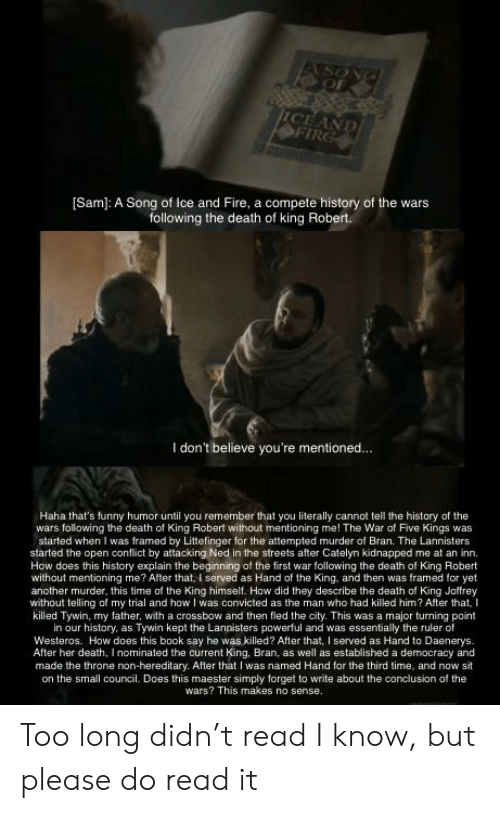 Fire, Funny, and Game of Thrones: SONG  OF  ICEAND  OFIRG  Sam): A Song of Ice and Fire, a compete history of the wars  following the death of king Robert.  I don't believe you're mentioned...  Haha that's funny humor until you remember that you literally cannot tell the history of the  wars following the death of King Robert without mentioning me! The War of Five Kings was  started when I was framed by Littefinger for the attempted murder of Bran. The Lannisters  started the open conflict by attacking Ned in the streets after Catelyn kidnapped me at an inn.  How does this history explain the beginning of the first war following the death of King Robert  without mentioning me? After that, I served as Hand of the King, and then was framed for yet  another murder, this time of the King himself. How did they describe the death of King Joffrey  without telling of my trial and how I was convicted as the man who had killed him? After that, I  killed Tywin, my father, with a crossbow and then fled the city. This was a major turning point  in our history, as Tywin kept the Lannisters powerful and was essentially the ruler of  Westeros. How does this book say he was killed? After that, I served as Hand to Daenerys.  After her death, I nominated the current King, Bran, as well as established a democracy and  made the throne non-hereditary. After that I was named Hand for the third time, and now sit  on the small council. Does this maester simply forget to write about the conclusion of the  wars? This makes no sense. Too long didn't read I know, but please do read it