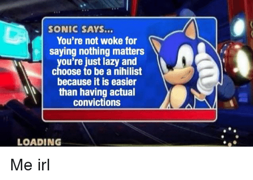 Nihilist: SONIC SAYS...  You're not woke for  saying nothing matters  you're just lazy and  choose to be a nihilist  because it is easier  than having actual  convictions  LOADING Me irl
