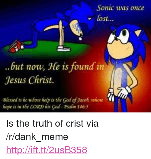 """jaco: Sonic was once  Lost..  ..but now, He is found in  Jesus Christ.  Blessed is he whose help is the God of Jaco, whseu  hope is in thie LORD fis God-Psafm 146:5 <p>Is the truth of crist via /r/dank_meme <a href=""""http://ift.tt/2usB358"""">http://ift.tt/2usB358</a></p>"""