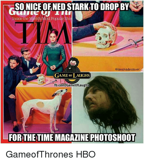 Hbo, Memes, and Ned Stark: SONICE OF NED STARK TO DROP BY  Inside the World's Most Popular Sho  PIM  ajamshadeslayer  GAME oF LAUGHS  fb.com/GameofLaughs  FOR THE TIME MAGAZINE PHOTOSHOOT GameofThrones HBO