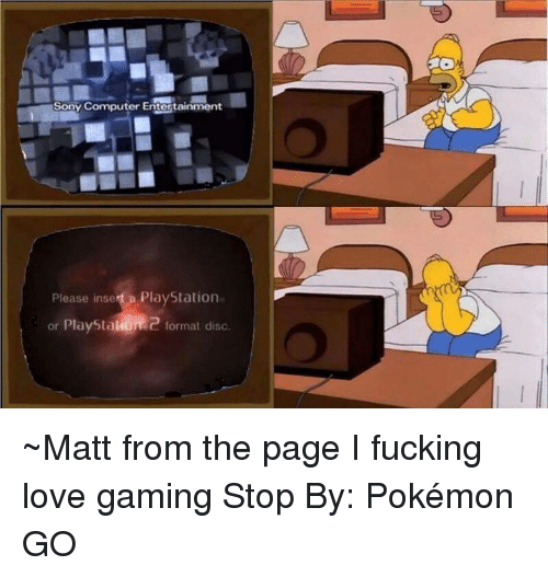 Game Stop: Sony Computer Entertainment  Please inse  a PlayStation  or PlayStal  Q format disc ~Matt from the page I fucking love gaming Stop By: Pokémon GO