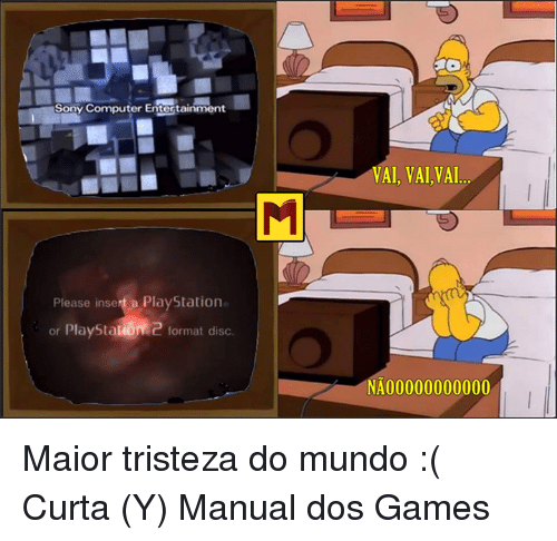 Computers, Memes, and PlayStation: Sony Computer Entertainment  Please insert a PlayStation  or PlayStabiome format disc.  VAI, VAI,VAI  NA 00000000000 Maior tristeza do mundo  :( Curta (Y) Manual dos Games