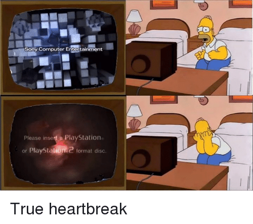 Computers, Memes, and PlayStation: Sony Computer Entertainment  Please insert a PlayStation  or Playstation 2  format disc. True heartbreak