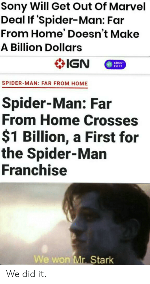 Sony, Spider, and SpiderMan: Sony Will Get Out Of Marvel  Deal If 'Spider-Man: Far  From Home' Doesn't Make  A Billion Dollars  IGN  SDCC  2019  SPIDER-MAN: FAR FROM HOME  Spider-Man: Far  From Home Crosses  $1 Billion, a First for  the Spider-Man  Franchise  We won Mr. Stark We did it.