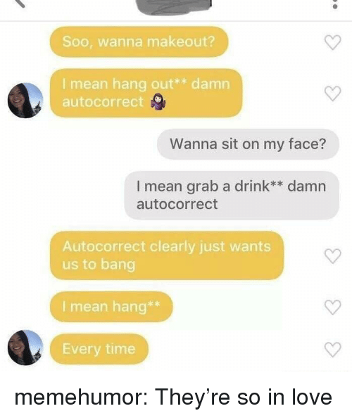 Autocorrect, Love, and Tumblr: Soo, wanna makeout?  I mean hang out** damn  autocorrect  Wanna sit on my face?  I mean grab a drink** damn  autocorrect  Autocorrect clearly just wants  us to bang  I mean hang**  Every time memehumor:  They're so in love