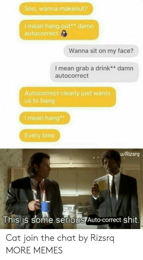 hang out: Soo, wanna makeout?  Imean hang out* damn  autocorrect  Wanna sit on my face?  I mean grab a drink** damn  autocorrect  Autocorrect clearly just wants  us to bang  I mean hang  Every time  u/Rizsrg  This is some serious Auto-correct shit. Cat join the chat by Rizsrq MORE MEMES