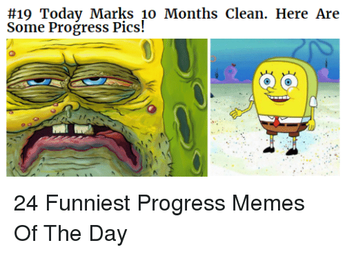 Memes, Soon..., and Day: soon e oday Marks 1o Months clean. Here Are  Some Progress Pics! 24 Funniest Progress Memes Of The Day