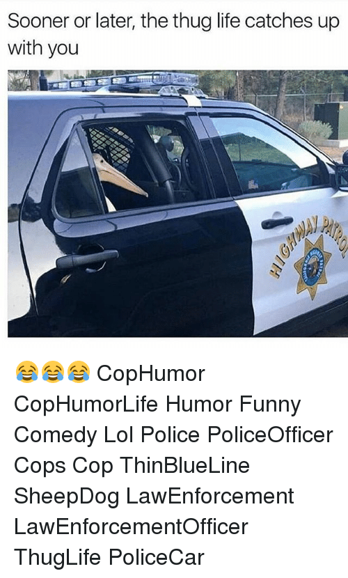 Thugs Life: Sooner or later, the thug life catches up  with you 😂😂😂 CopHumor CopHumorLife Humor Funny Comedy Lol Police PoliceOfficer Cops Cop ThinBlueLine SheepDog LawEnforcement LawEnforcementOfficer ThugLife PoliceCar