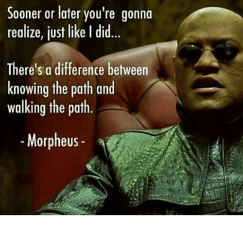 Morpheus: Sooner or later you're gonna  realize, just like I did  There's a difference between  knowing the path and  walking the path.  Morpheus
