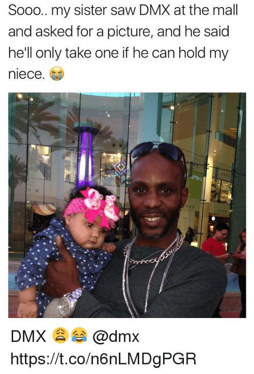 Dmx, Saw, and Hell: Sooo.. my sister saw DMX at the mall  and asked for a picture, and he said  he'll only take one if he can hold my  niece. DMX 😩😂 @dmx https://t.co/n6nLMDgPGR