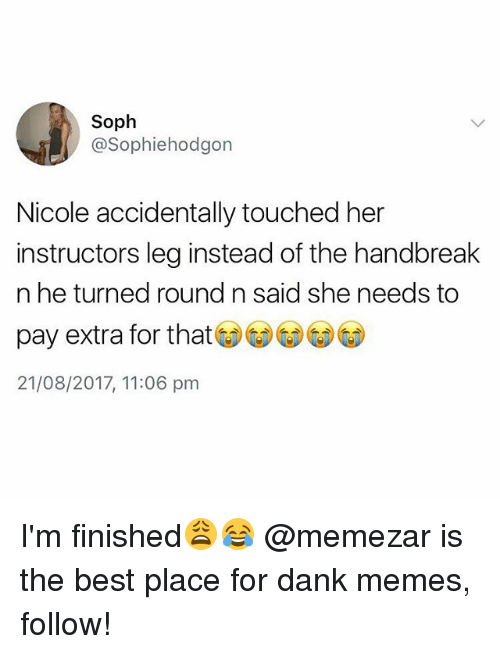 Legging: Soph  @Sophiehodgon  Nicole accidentally touched her  instructors leg instead of the handbreak  n he turned round n said she needs to  pay extra for that  21/08/2017, 11:06 pm I'm finished😩😂 @memezar is the best place for dank memes, follow!