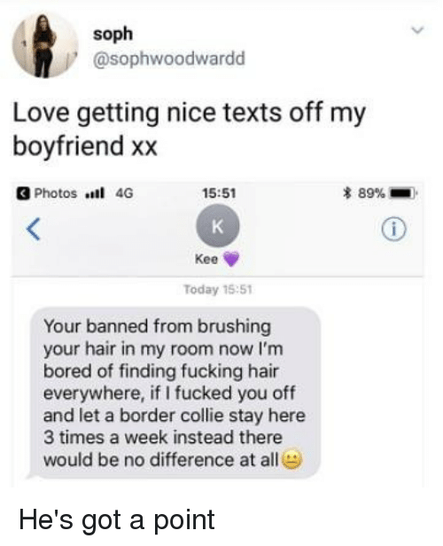 collie: soph  @sophwoodwardd  Love getting nice texts off my  boyfriend xx  3 Photos 4G  15:51  * 89%-  Kee  Today 15:51  Your banned from brushing  your hair in my room now I'm  bored of finding fucking hair  everywhere, if I fucked you off  and let a border collie stay here  3 times a week instead there  would be no difference ate He's got a point