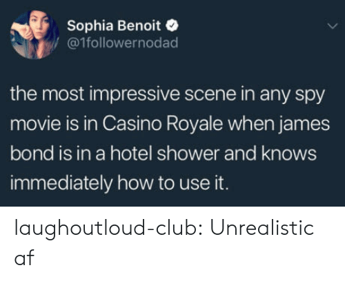 Most Impressive: Sophia Benoit  /@1followernodad  the most impressive scene in any spy  movie is in Casino Royale when james  bond is in a hotel shower and knows  immediately how to use it. laughoutloud-club:  Unrealistic af