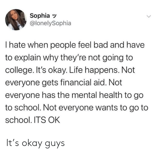 mental health: Sophia  @lonelySophia  I hate when people feel bad and have  to explain why they're not going to  college. It's okay. Life happens. Not  everyone gets financial aid. Not  everyone has the mental health to go  to school. Not everyone wants to go to  school. ITS OK It's okay guys