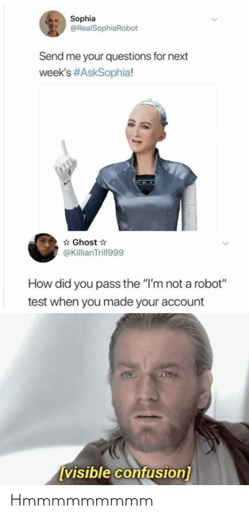 "questions: Sophia  @RealSophiaRobot  Send me your questions for next  week's #AskSophia!  * Ghost *  @KillianTrill999  How did you pass the ""I'm not a robot""  test when you made your account  205  [visible confusion] Hmmmmmmmmm"