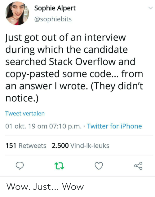 sophie: Sophie Alpert  @sophiebits  Just got out of an interview  during which the candidate  searched Stack Overflow and  copy-pasted some code... from  an answer I wrote. (They didn't  notice.)  Tweet vertalen  01 okt. 19 om 07:10 p.m. Twitter for iPhone  151 Retweets 2.500 Vind-ik-leuks Wow. Just… Wow