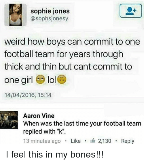 """Bones, Football, and Lol: sophie jones  @sophsjonesy  weird how boys can commit to one  football team for years through  thick and thin but cant commit to  one girl lol  14/04/2016, 15:14  Aaron Vine  When was the last time your football team  replied with """"k"""".  13 minutes ago . Like . 2,130 . Reply I feel this in my bones!!!"""