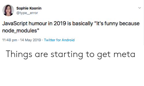 """sophie: Sophie Koonin  @type_error  JavaScript humour in 2019 is basically """"it's funny because  node_modules""""  11:48 pm 14 May 2019 Twitter for Android Things are starting to get meta"""