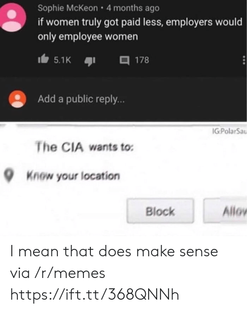Memes, Mean, and Women: Sophie McKeon 4 months ago  if women truly got paid less, employers would  only employee women  目 178  5.1K  Add a public reply..  IG:PolarSa  The CIA wants to  Know your location  Allov  Block I mean that does make sense via /r/memes https://ift.tt/368QNNh