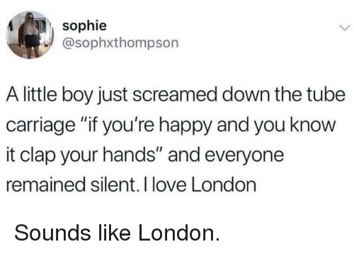 """Love, Happy, and London: sophie  @sophxthompson  A little boy just screamed down the tube  carriage """"if you're happy and you know  it clap your hands"""" and everyone  remained silent. I love London Sounds like London."""