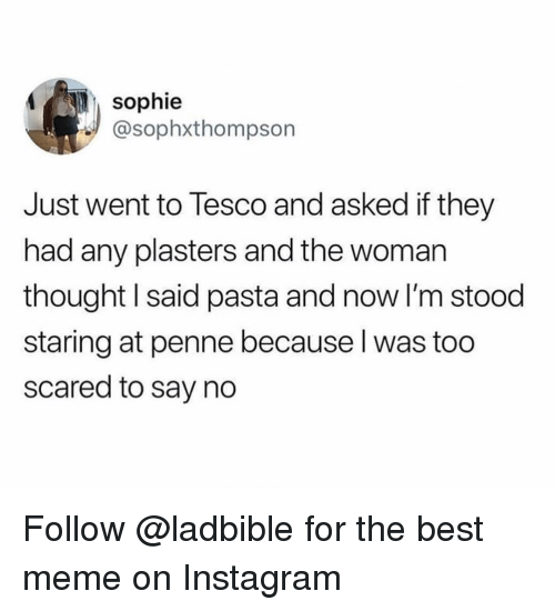 Instagram, Meme, and Memes: sophie  @sophxthompson  Just went to Tesco and asked if they  had any plasters and the woman  thought I said pasta and now I'm stood  staring at penne because l was too  scared to say no Follow @ladbible for the best meme on Instagram