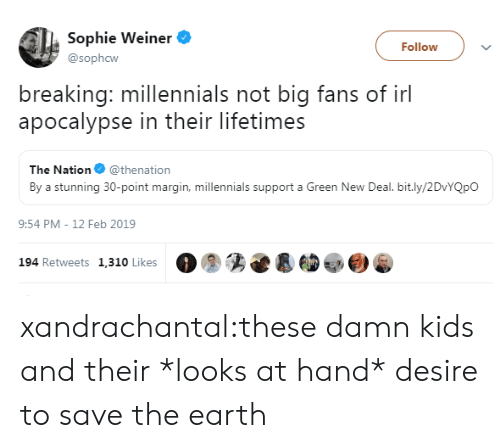 desire: Sophie Weiner  Follow  @sophcw  breaking: millennials not big fans of irl  apocalypse in their lifetimes  The Nation @thenation  By a stunning 30-point margin, millennials support a Green New Deal. bit.ly/2DvYQpO  9:54 PM - 12 Feb 2019  194 Retweets 1,310 Likes xandrachantal:these damn kids and their *looks at hand* desire to save the earth