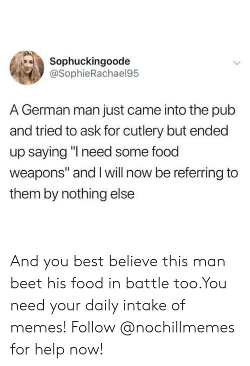 """Food, Memes, and Best: Sophuckingoode  @SophieRachael95  A German man just came into the pub  and tried to ask for cutlery but ended  up saying """"I need some food  weapons"""" and I will now be referring to  them by nothing else And you best believe this man beet his food in battle too.You need your daily intake of memes! Follow @nochillmemes for help now!"""