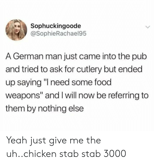 "Pub: Sophuckingoode  @SophieRachael95  A German man just came into the pub  and tried to ask for cutlery but ended  up saying ""I need some food  weapons"" and I will now be referring to  them by nothing else Yeah just give me the uh..chicken stab stab 3000"