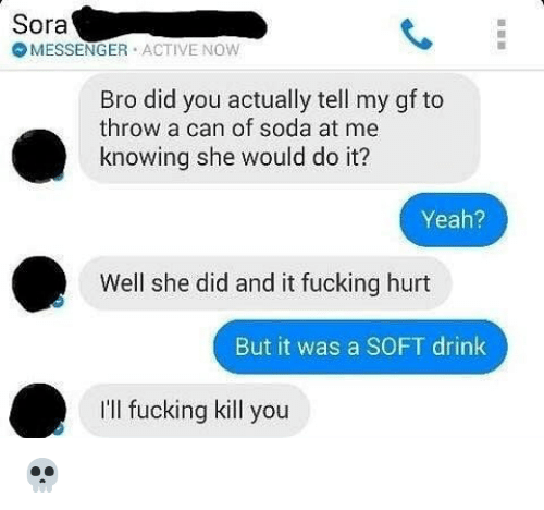sora: Sora  MESSENGER ACTIVE NOW  Bro did you actually tell my gf to  throw a can of soda at me  knowing she would do it?  Yeah?  2  Well she did and it fucking hurt  But it was a SOFT drink  I'll fucking kill you 💀
