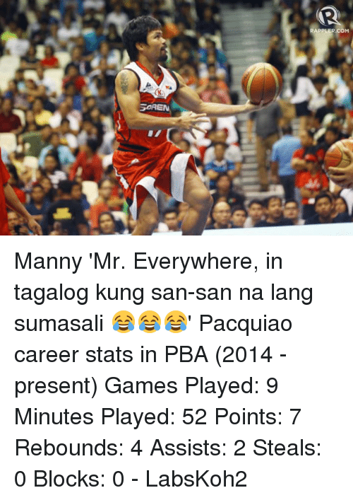 Game, Games, and Pacquiao: SOREN  RAPPLER.COM Manny 'Mr. Everywhere, in tagalog kung san-san na lang sumasali 😂😂😂' Pacquiao career stats in PBA (2014 - present)  Games Played: 9 Minutes Played: 52 Points: 7 Rebounds: 4 Assists: 2 Steals: 0 Blocks: 0  - LabsKoh2