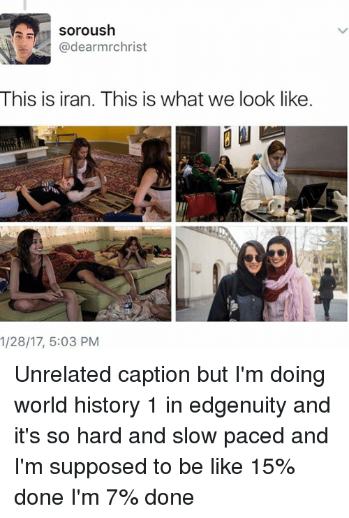 Memes, Iran, and World History: Soroush  @dearmrchrist  This is iran. This is what we look like.  1/28/17, 5:03 PM Unrelated caption but I'm doing world history 1 in edgenuity and it's so hard and slow paced and I'm supposed to be like 15% done I'm 7% done