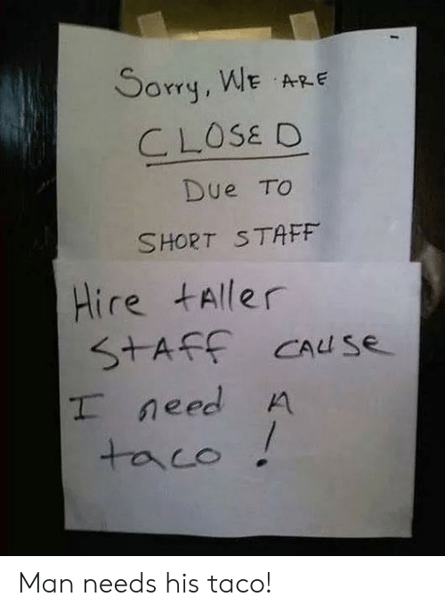 Man, Staff, and Taco: Sorq, WE ARE  CLOSE D  Due TO  SHORT STAFF  Hire tAller  S+AFF CAuS  T need A  taco Man needs his taco!