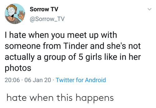 /tv/ : Sorrow TV  @Sorrow_TV  I hate when you meet up with  someone from Tinder and she's not  actually a group of 5 girls like in her  photos  20:06 · 06 Jan 20 · Twitter for Android hate when this happens