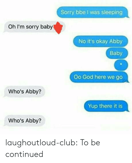 There It Is: Sorry bbe I was sleeping  Oh I'm sorry baby  No it's okay Abby  Baby  Oo God here we go  Who's Abby?  Yup there it is  Who's Abby? laughoutloud-club:  To be continued