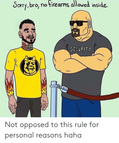 Sorry, Haha, and Personal: Sorry,bro, no tirearms allowed inside  SECURITY Not opposed to this rule for personal reasons haha